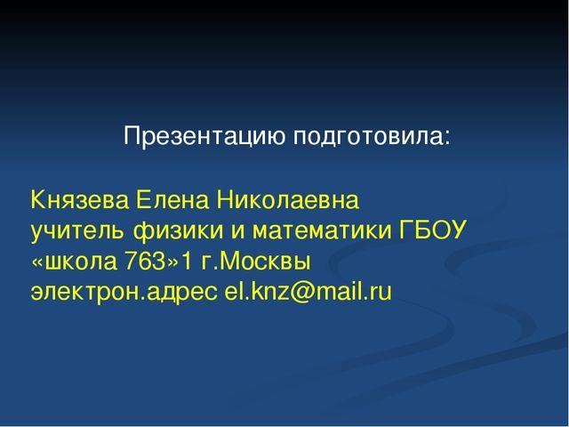 Презентацию подготовила: Князева Елена Николаевна учитель физики и математики...