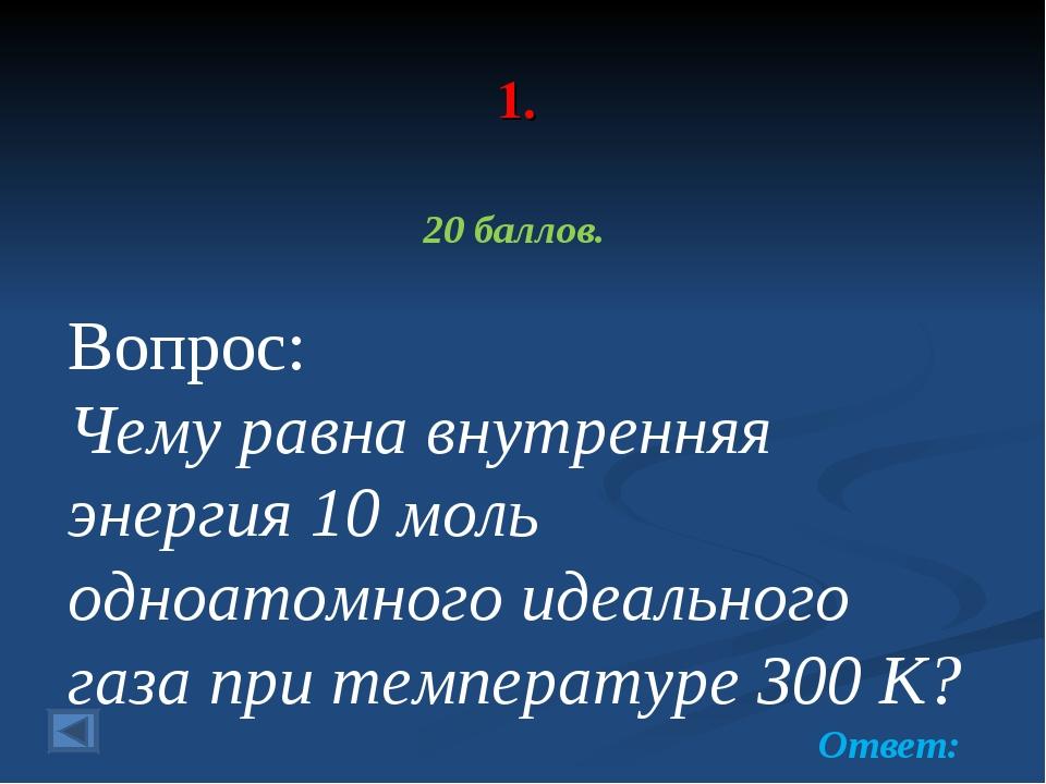 1. 20 баллов. Вопрос: Чему равна внутренняя энергия 10 моль одноатомного идеа...