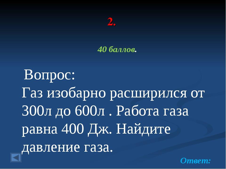 2. 40 баллов. Вопрос: Газ изобарно расширился от 300л до 600л . Работа газа р...