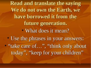 Read and translate the saying We do not own the Earth, we have borrowed it fr