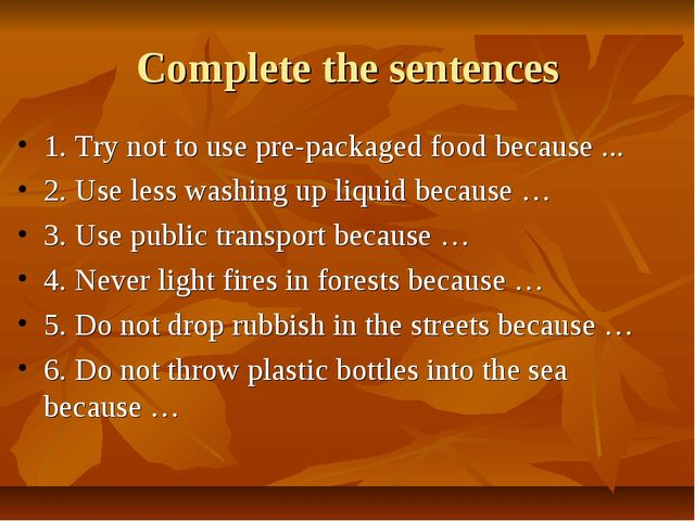 Complete the sentences 1. Try not to use pre-packaged food because ... 2. Use...