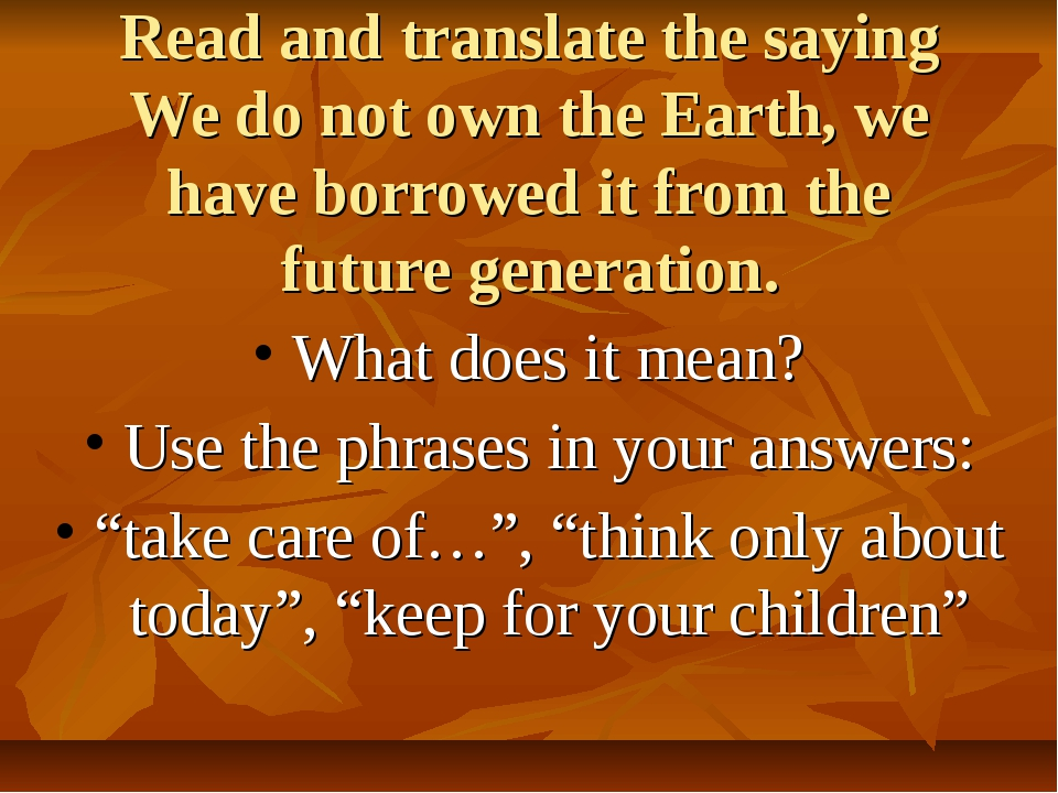 Read and translate the saying We do not own the Earth, we have borrowed it fr...