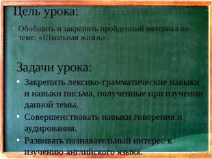 Цель урока: Обобщить и закрепить пройденный материал по теме: «Школьная жизнь