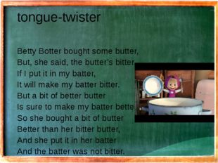 tongue-twister Betty Botter bought some butter, But, she said, the butter's b