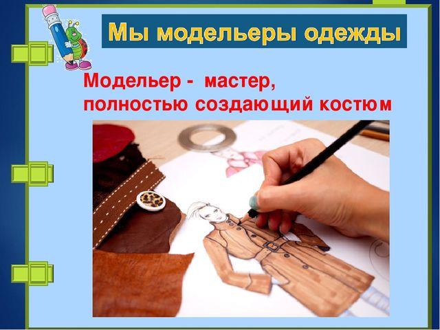 Модельер - мастер, полностьюсоздающий костюм