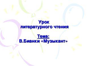 Урок литературного чтения Тема: В.Бианки «Музыкант»