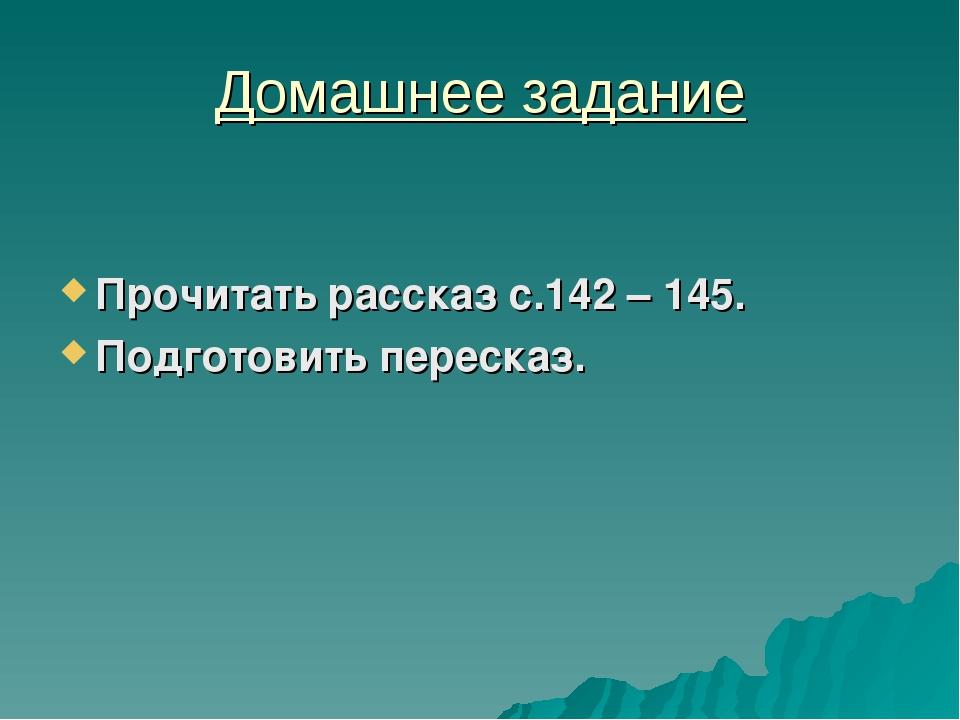 Домашнее задание Прочитать рассказ с.142 – 145. Подготовить пересказ.