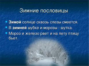 Зимние пословицы Зимойсолнце сквозь слезы смеется. Взимнейшубке и морозы -
