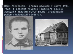 Юрий Алексеевич Гагарин родился 9 марта 1934 года, в деревне Клушино Гжатског