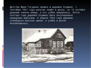 Детство Юрия Гагарина прошло в деревне Клушино. 1 сентября 1941 года мальчик