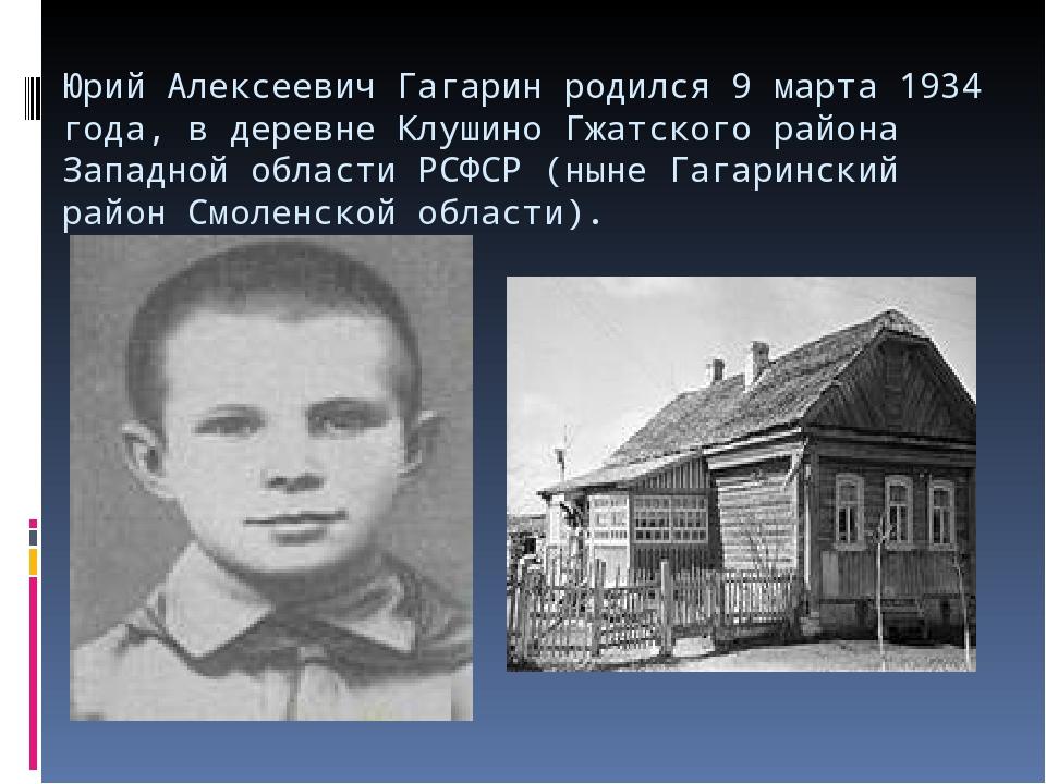 Юрий Алексеевич Гагарин родился 9 марта 1934 года, в деревне Клушино Гжатског...