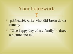 "p.83.ex.10. write what did Jason do on Sunday ""One happy day of my family"" –"