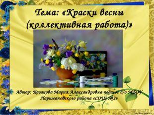 Тема: «Краски весны (коллективная работа)» Автор: Казакова Мария Александровн