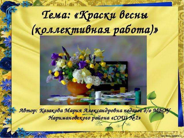 Тема: «Краски весны (коллективная работа)» Автор: Казакова Мария Александровн...