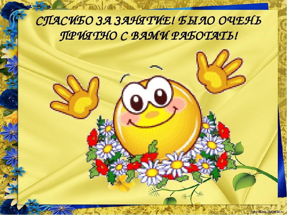 СПАСИБО ЗА ЗАНЯТИЕ! БЫЛО ОЧЕНЬ ПРИЯТНО С ВАМИ РАБОТАТЬ! FokinaLida.75@mail.ru