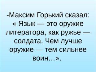 -Максим Горький сказал: « Язык — это оружие литератора, как ружье — солдата.