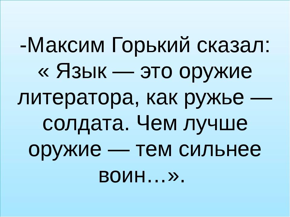 -Максим Горький сказал: « Язык — это оружие литератора, как ружье — солдата....