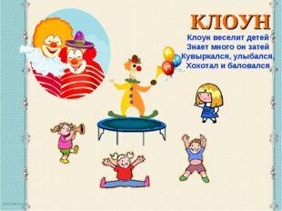 КЛОУН Клоун веселит детей Знает много он затей Кувыркался, улыбался, Хохотал