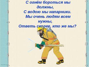 С огнём бороться мы должны, С водою мы напарники. Мы очень людям всем нужны,