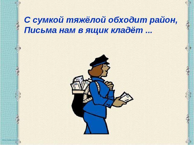 С сумкой тяжёлой обходит район, Письма нам в ящик кладёт ...
