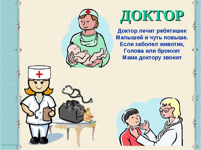 ДОКТОР Доктор лечит ребятишек Малышей и чуть повыше. Если заболел животик, Го...
