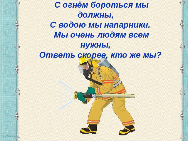 С огнём бороться мы должны, С водою мы напарники. Мы очень людям всем нужны,...