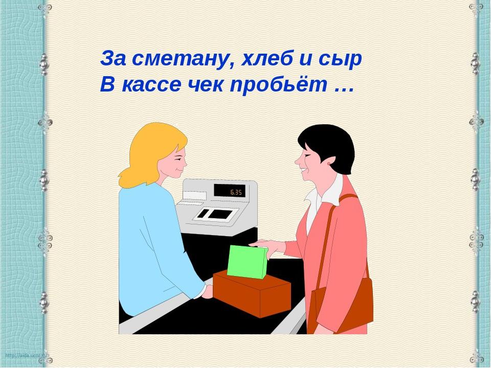 За сметану, хлеб и сыр В кассе чек пробьёт …