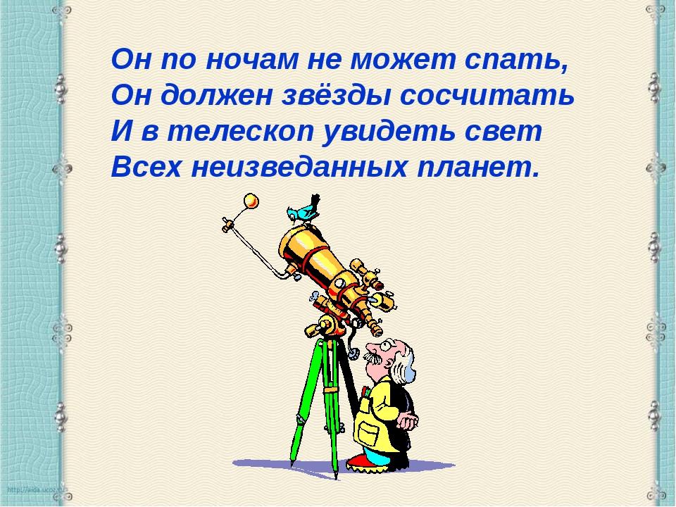 Он по ночам не может спать, Он должен звёзды сосчитать И в телескоп увидеть с...
