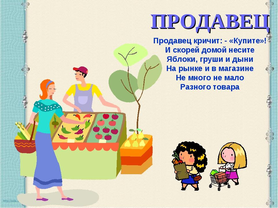 ПРОДАВЕЦ Продавец кричит: - «Купите»! И скорей домой несите Яблоки, груши и д...