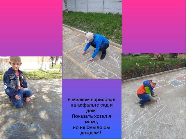 Я мелком нарисовал на асфальте сад и дом! Показать хотел я маме, но не смыло...