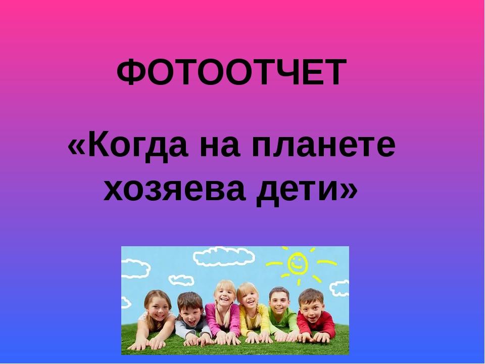 ФОТООТЧЕТ «Когда на планете хозяева дети»