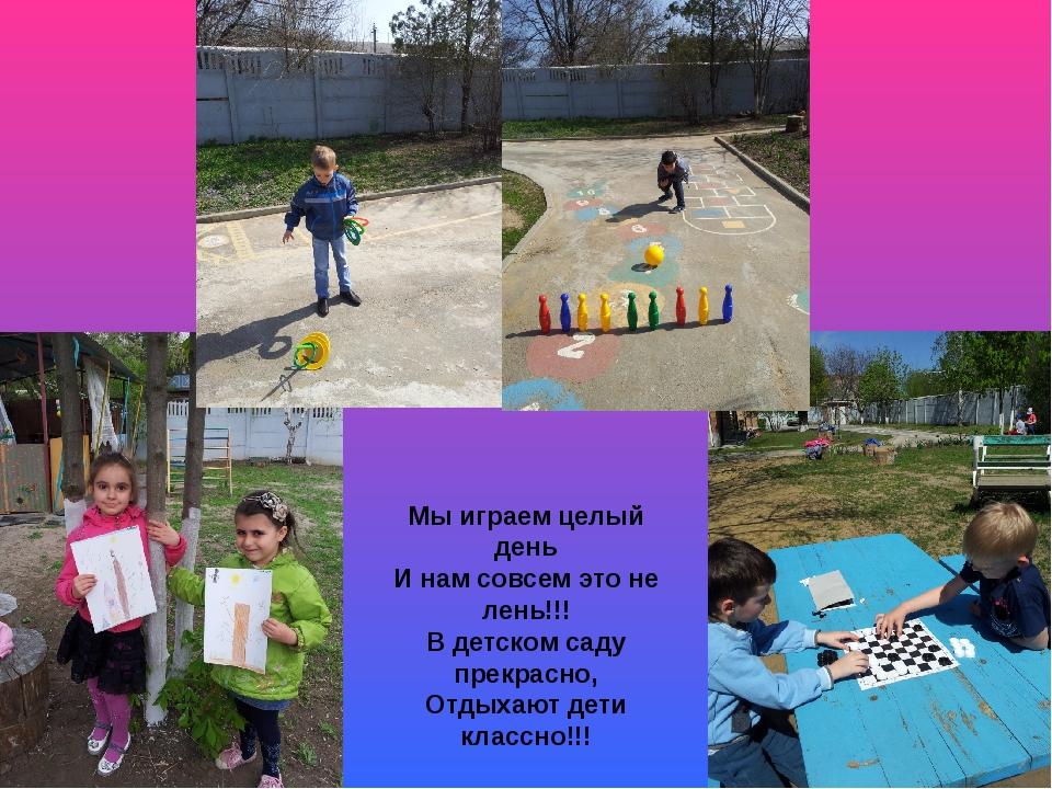 Мы играем целый день И нам совсем это не лень!!! В детском саду прекрасно, От...