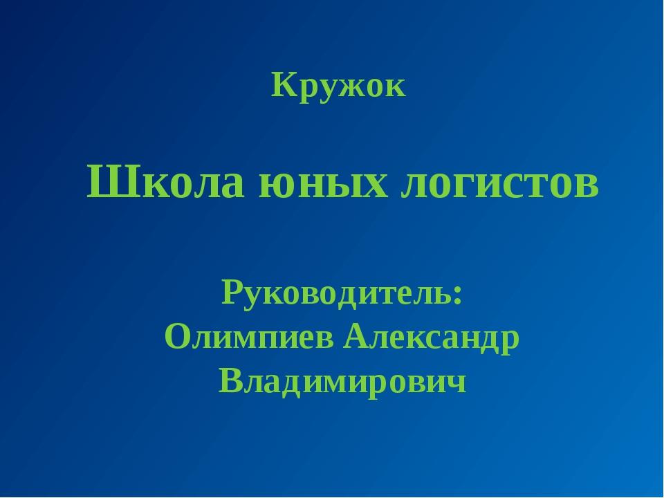 Кружок Школа юных логистов Руководитель: Олимпиев Александр Владимирович