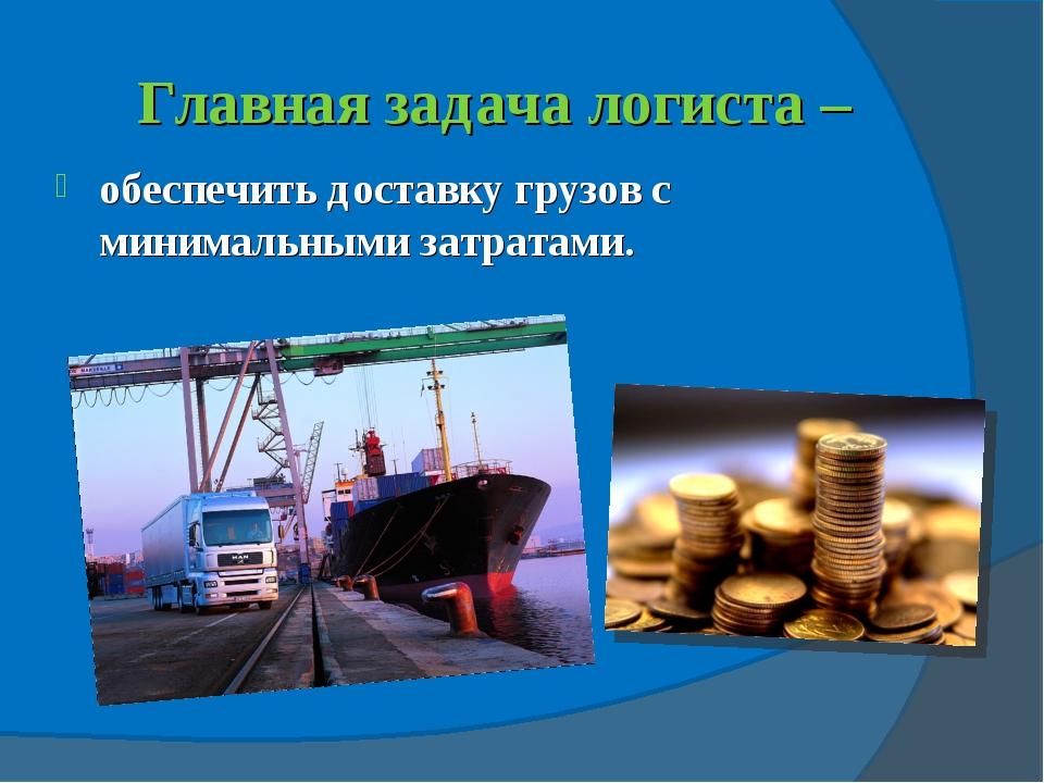 Главная задача логиста – обеспечить доставку грузов с минимальными затратами.