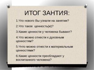 ИТОГ ЗАНТИЯ: 1.Что нового Вы узнали на занятии? 2.Что такое ценность(и)? 3.Ка