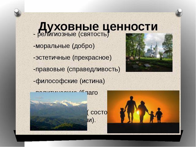 Духовные ценности - религиозные (святость) -моральные (добро) -эстетичные (пр...