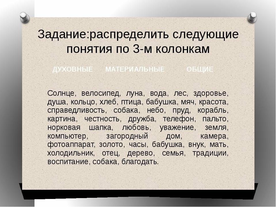 Задание:распределить следующие понятия по 3-м колонкам ДУХОВНЫЕ МАТЕРИАЛЬНЫЕ...