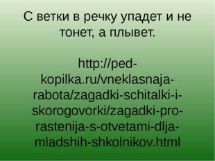 С ветки в речку упадет и не тонет, а плывет. http://ped-kopilka.ru/vneklasnaj