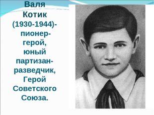 Валя Котик (1930-1944)- пионер-герой, юный партизан-разведчик, Герой Советско