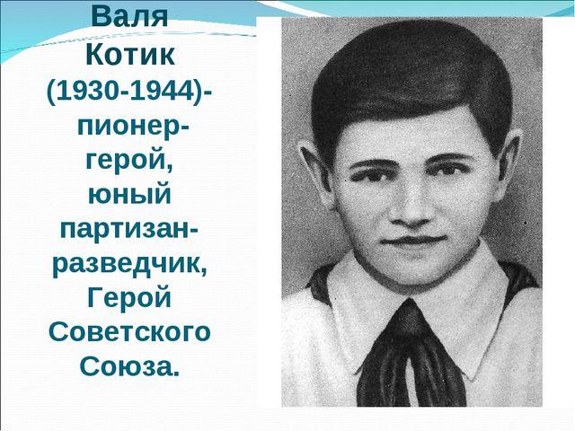 Валя Котик (1930-1944)- пионер-герой, юный партизан-разведчик, Герой Советско...