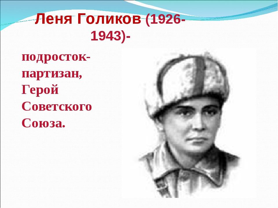 Леня Голиков (1926-1943)- подросток-партизан, Герой Советского Союза.