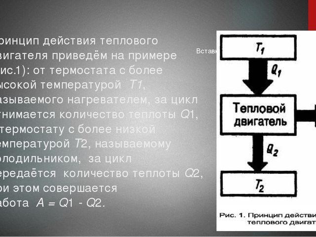 Принцип действия теплового двигателя приведём на примере (рис.1): от термоста...