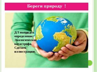 Береги природу ! д/3 п Д/З выписать определение: Экологическая катастрофа. Сд