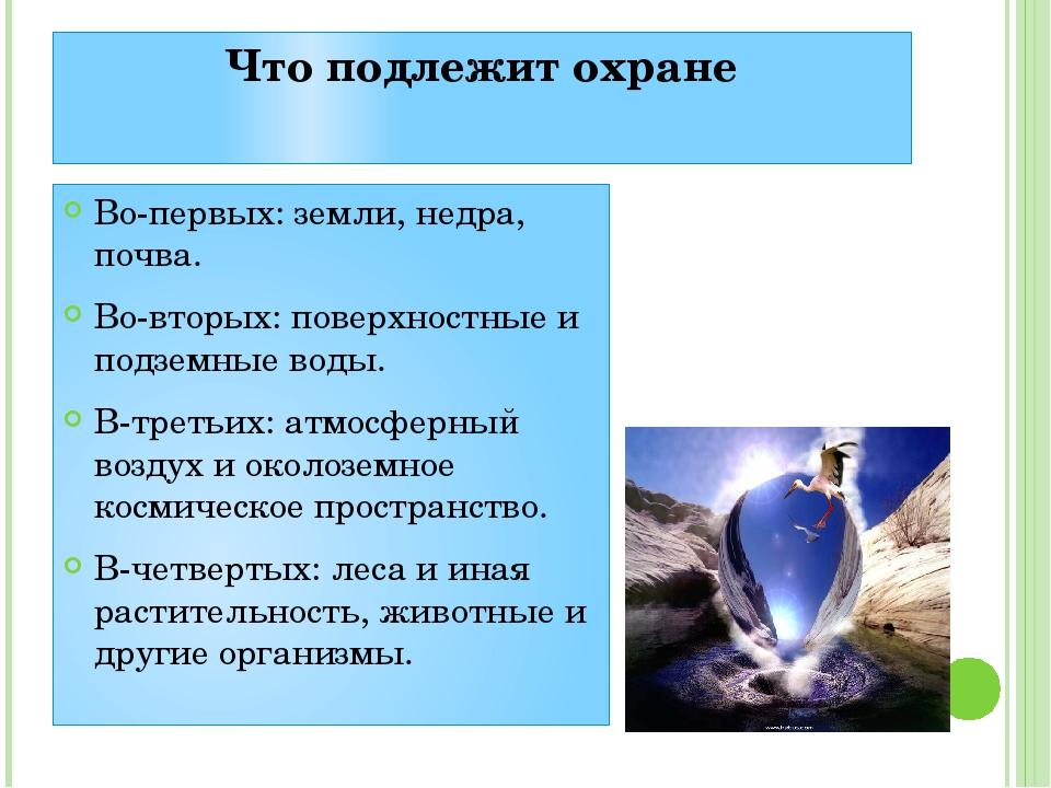 Что подлежит охране Во-первых: земли, недра, почва. Во-вторых: поверхностные...