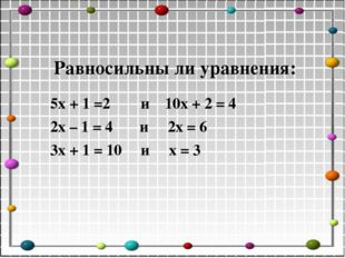 Равносильны ли уравнения: 5х + 1 =2 и 10х + 2 = 4 2х – 1 = 4 и 2х = 6 3х + 1