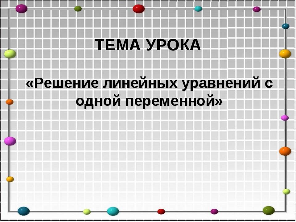 «Решение линейных уравнений с одной переменной» ТЕМА УРОКА