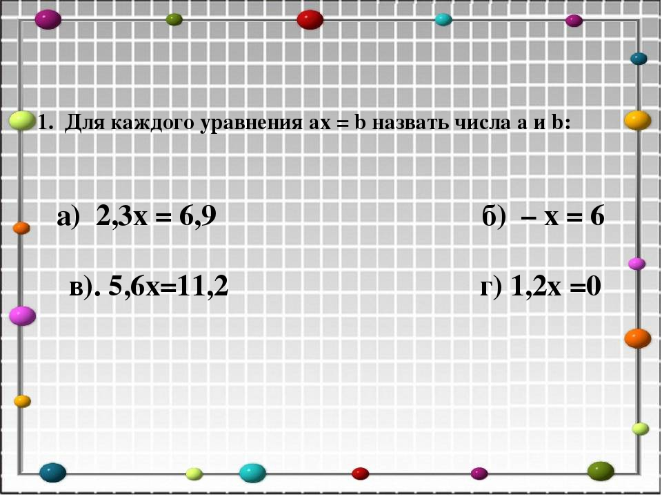 1. Для каждого уравнения ax = b назвать числа a и b: а) 2,3x = 6,9 б) – x = 6...