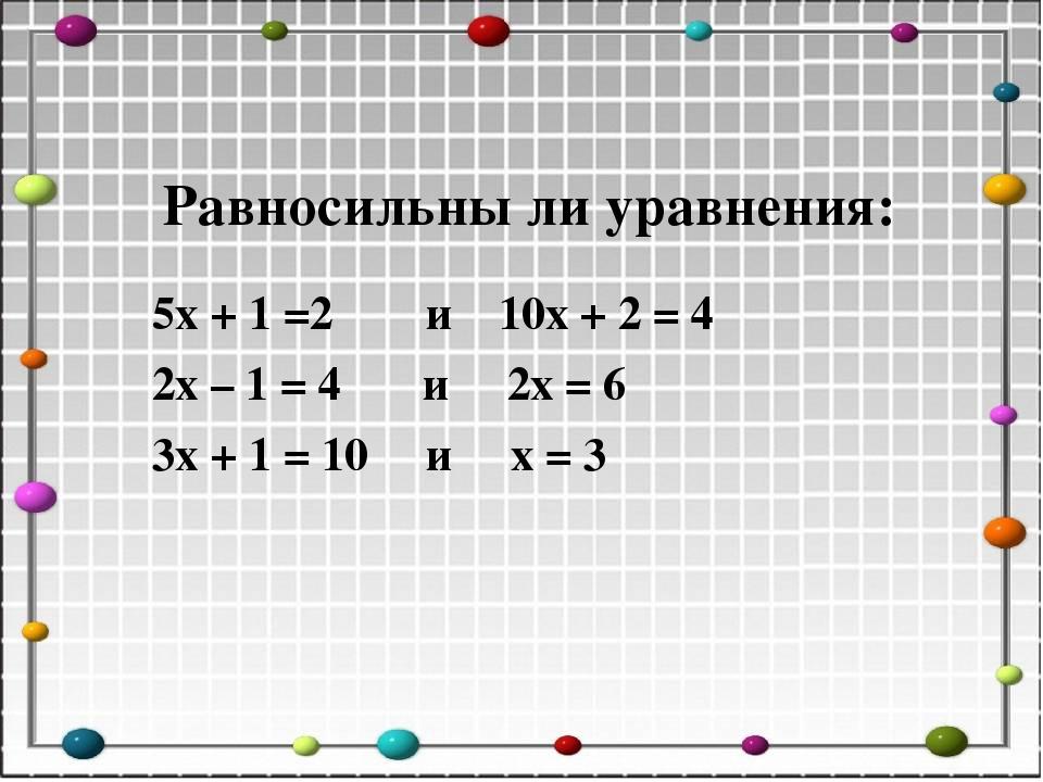Равносильны ли уравнения: 5х + 1 =2 и 10х + 2 = 4 2х – 1 = 4 и 2х = 6 3х + 1...
