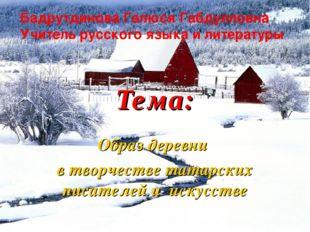 Тема: Образ деревни в творчестве татарских писателей и искусстве Бадрутдинова