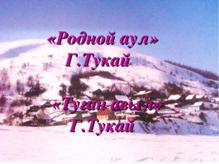 «Родной аул» Г.Тукай «Туган авыл» Г.Тукай